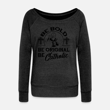 Bold Be Bold Be Original Be Catholic Shirt - Women's Wide-Neck Sweatshirt