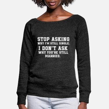 Stop Ball Stop Asking Why I'm Still Single I Don't Ask Why - Women's Wide-Neck Sweatshirt