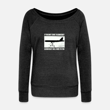 Democracy If you don't come to democracy - Women's Wide-Neck Sweatshirt
