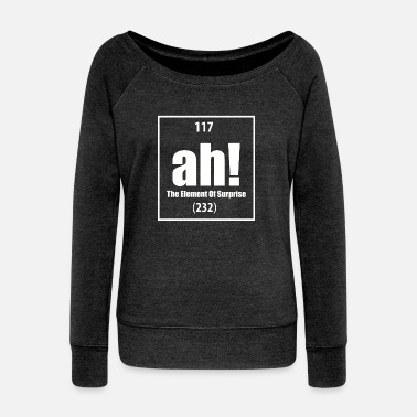 Element Ah The Element Of Surprise - Women's Wideneck Sweatshirt