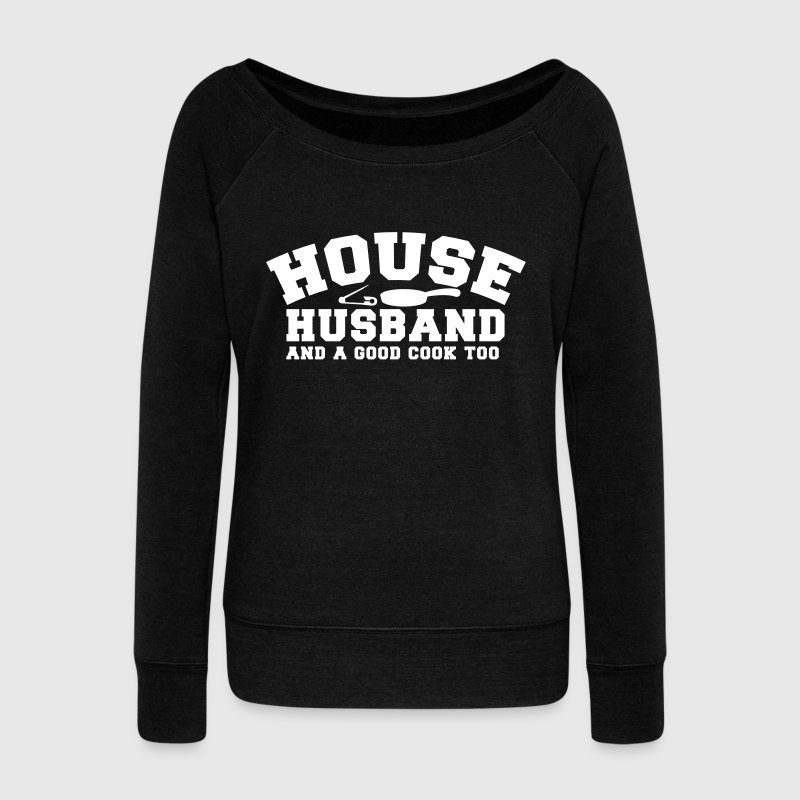 HOUSE HUSBAND and a good cook too- with a pan! and a safety pin  - Women's Wideneck Sweatshirt