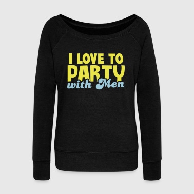 I LOVE TO PARTY WITH MEN! - Women's Wideneck Sweatshirt