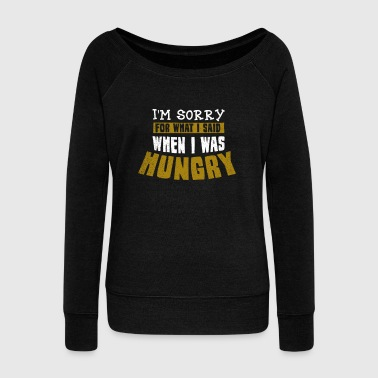 Hungry Funny Food Sorry For What I Said Gift - Women's Wideneck Sweatshirt