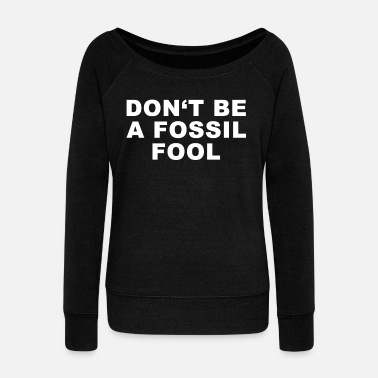 Foolish Dont Be A Fossil Fool Environmental Climate Change - Women's Wideneck Sweatshirt