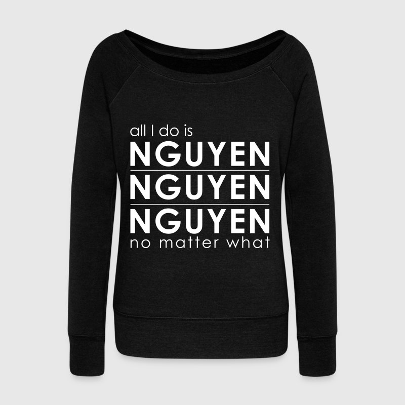 Nguyen Nguyen Nguyen No Matter What - Women's Wideneck Sweatshirt