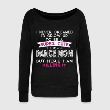 Dance SUPER CUTE DANCE MOM - Women's Wideneck Sweatshirt