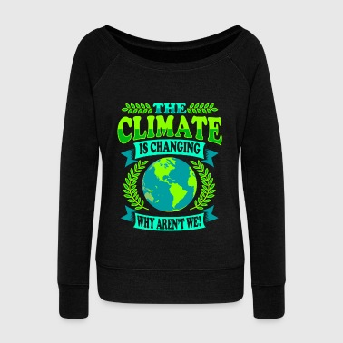 The Climate Is Changing Why Aren't We? - Women's Wideneck Sweatshirt