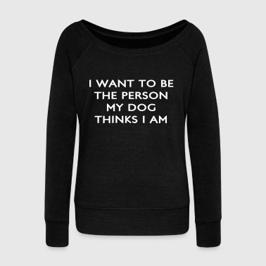 Dog-sports Want to Be the Person My Dog Thinks I Am - Women's Wideneck Sweatshirt