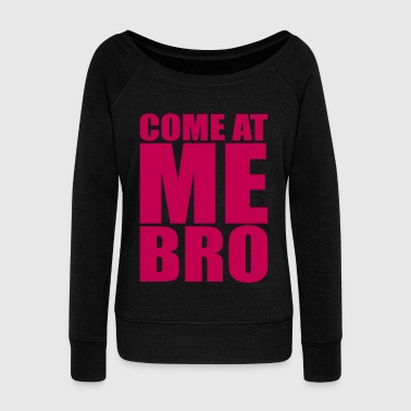 Come at me bro - Women's Wideneck Sweatshirt