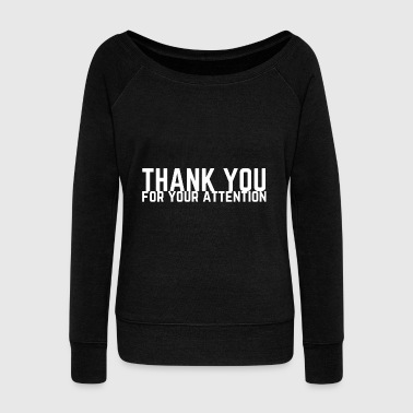 Comedy Thank You For Your Attention Gift Idea - Women's Wideneck Sweatshirt
