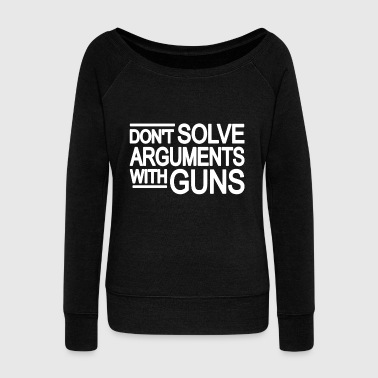 DON'T SOLVE ARGUMENTS WITH GUNS | Gun Violence - Women's Wideneck Sweatshirt