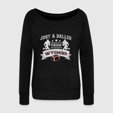 Just a Baller from Wyoming Football Player - Women's Wideneck Sweatshirt