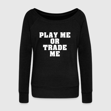 Trademark Play me or trade me funny - Women's Wideneck Sweatshirt