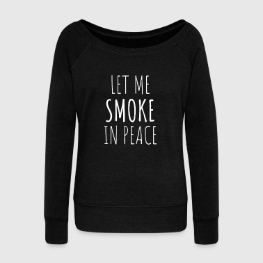 Let Me Smoke In Peace T-Shirt - Women's Wideneck Sweatshirt