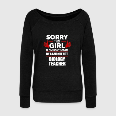 Sorry Girl Already taken by hot Biology Teacher - Women's Wideneck Sweatshirt