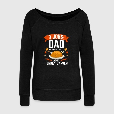 3 jobs dad Nephrologist turkey carver Thanksgiving - Women's Wideneck Sweatshirt