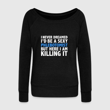 Never dreamt I'd be Sexy Phlebotomist but Killing it Phlebotomy Graduation - Women's Wideneck Sweatshirt