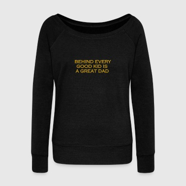 Daddy Behind every good kid is a great dad - Women's Wideneck Sweatshirt
