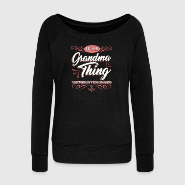 Grandmother It's a Grandma Thing You Wouldn't Understand Family Fun Grammy Granny Nana - Women's Wideneck Sweatshirt