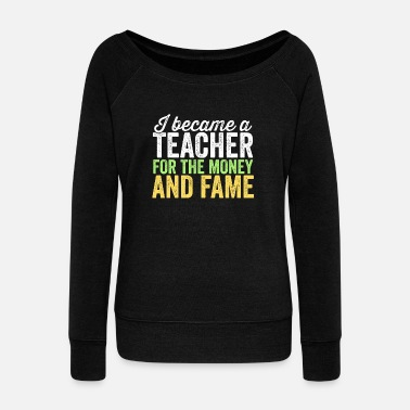 Fame I Became A Teacher For The Money And Fame TShirt - Women's Wideneck Sweatshirt