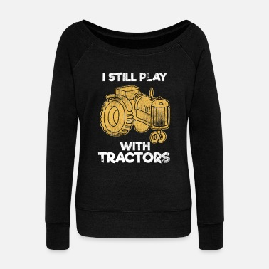 Still I Still Play With Tractors - Women's Wide-Neck Sweatshirt