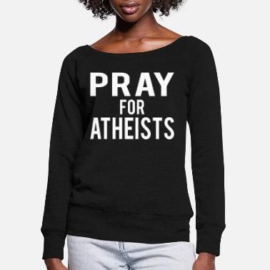 Bible Christianity : Pray for Atheists - Women's Wide-Neck Sweatshirt