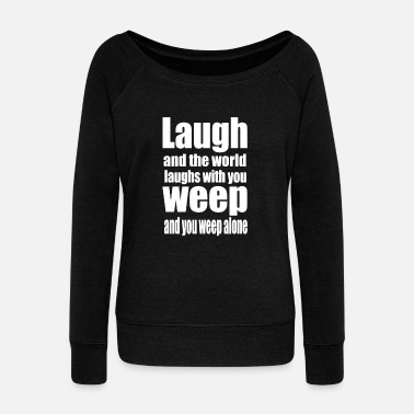 Laugh and the world laughs with you weep and yo - Women's Wide-Neck Sweatshirt