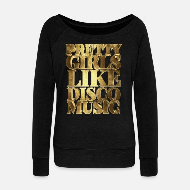 Dubstep Pretty Girls Like Disco Music Golden - Women's Wideneck Sweatshirt