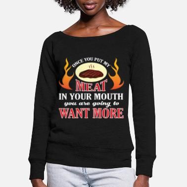 Meat Once You Put My Meat In Your Mouth T Shirt - Women's Wide-Neck Sweatshirt