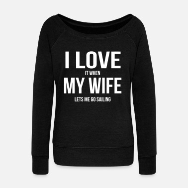 Sailboat I LOVE MY WIFE (WHEN SHE LETS ME GO SAILING) - Women's Wide-Neck Sweatshirt