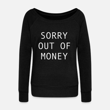 Poor Sorry out of money - broke person need cash - Women's Wide-Neck Sweatshirt