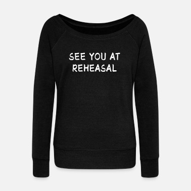Drama See You At Rehearsal I Acting Theater Stage Gift - Women's Wideneck Sweatshirt