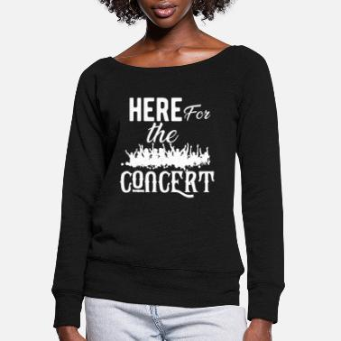 Concert Concert - Here for the concert - Women's Wide-Neck Sweatshirt