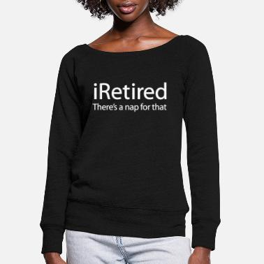 Nap iRetired there's a nap for that funny retirement - Women's Wide-Neck Sweatshirt