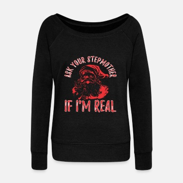 Real Life Ask Your Stepmother If Im Real Santa Christmas - Women's Wideneck Sweatshirt