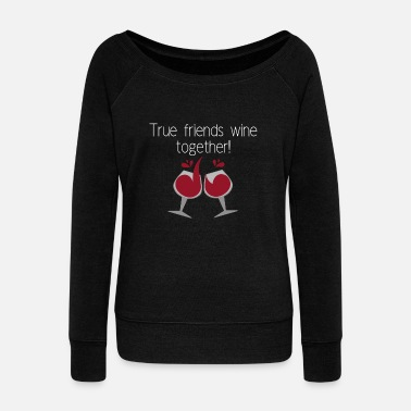True friends wine together - Women's Wideneck Sweatshirt