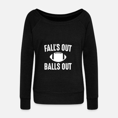 Fall Out Falls Out Balls Out Football - Women's Wideneck Sweatshirt