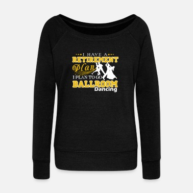 Ballroom Dance Retirement Plan On Go Ballroom Dancing Shirt - Women's Wideneck Sweatshirt