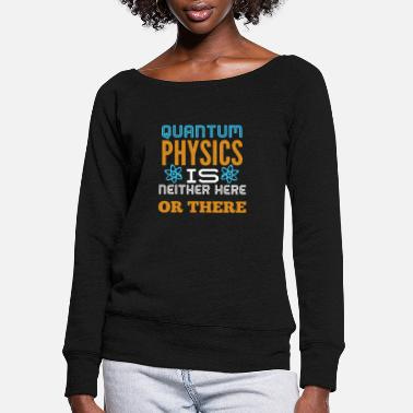 Quantum Physics Neither Here Nor There - Women's Wide-Neck Sweatshirt