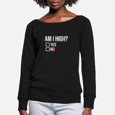 Am I High Yes No Funny Marijuana Gift - Women's Wide-Neck Sweatshirt