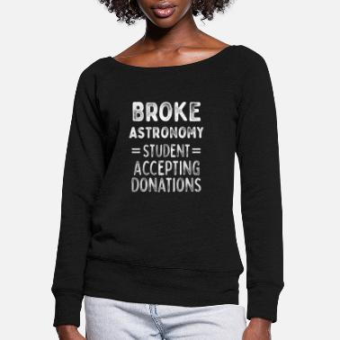 Funny Astronomy Student Broke Accepting Donations - Women's Wide-Neck Sweatshirt