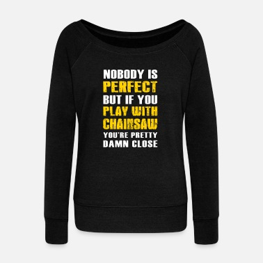 Woodcutter Logger - nobody perfect + play with chainsaw you - Women's Wideneck Sweatshirt