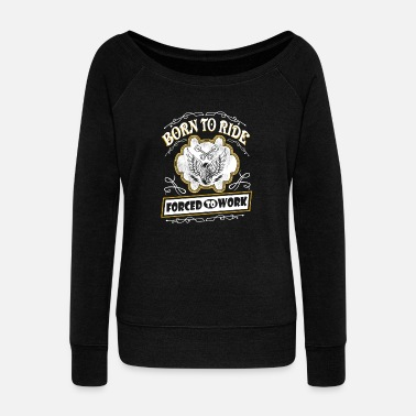 Born to ride - And I'm forced to work t-shirt - Women's Wideneck Sweatshirt