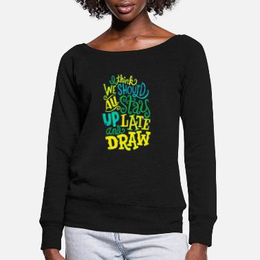 Artist I think we should all stay up late and draw title - Women's Wide-Neck Sweatshirt
