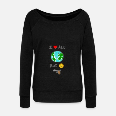 MEME I love all the world but I hate weapons - Women's Wide-Neck Sweatshirt