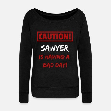 Funny Caution Sawyer is having a bad day Funny gift - Women's Wide-Neck Sweatshirt