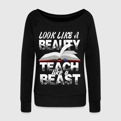 Look Like A Beauty Teach Like A Beast T Shirt - Women's Wideneck Sweatshirt