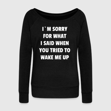 I'm sorry for what I said - Women's Wideneck Sweatshirt