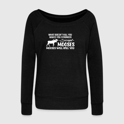 Everything Makes you stronger Except Mooses Tshirt - Women's Wideneck Sweatshirt