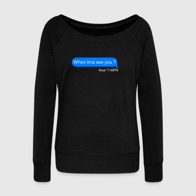 When Ima see you 11:49 PM - Women's Wideneck Sweatshirt